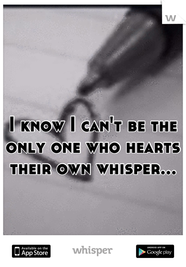 I know I can't be the only one who hearts their own whisper...