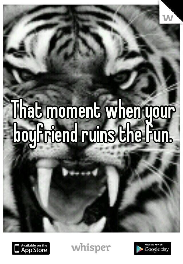 That moment when your boyfriend ruins the fun.