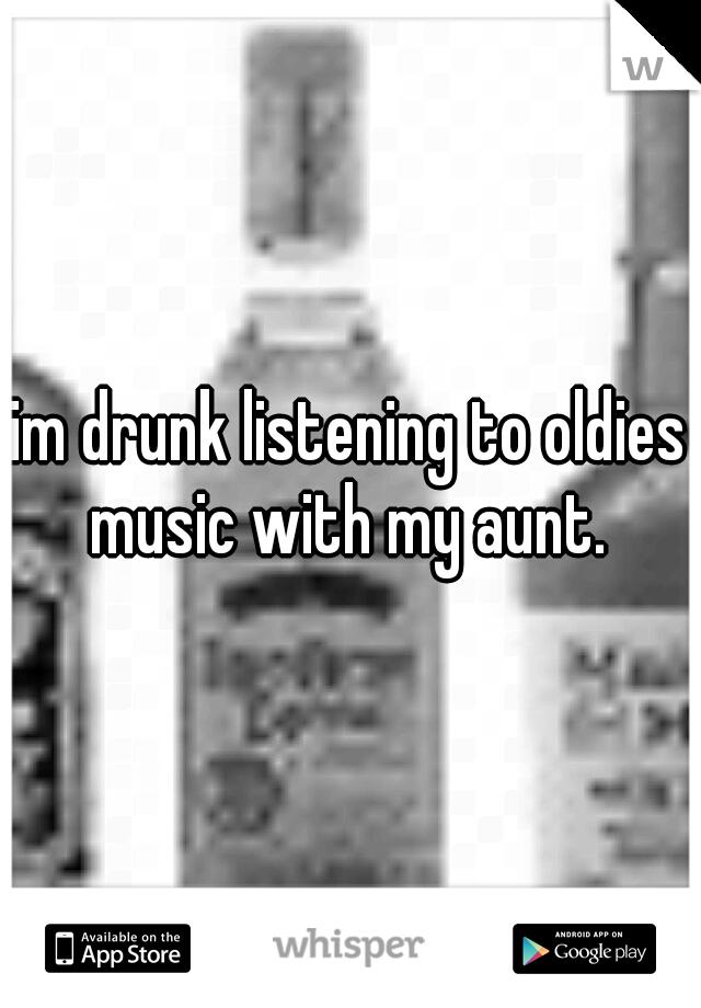 im drunk listening to oldies music with my aunt.