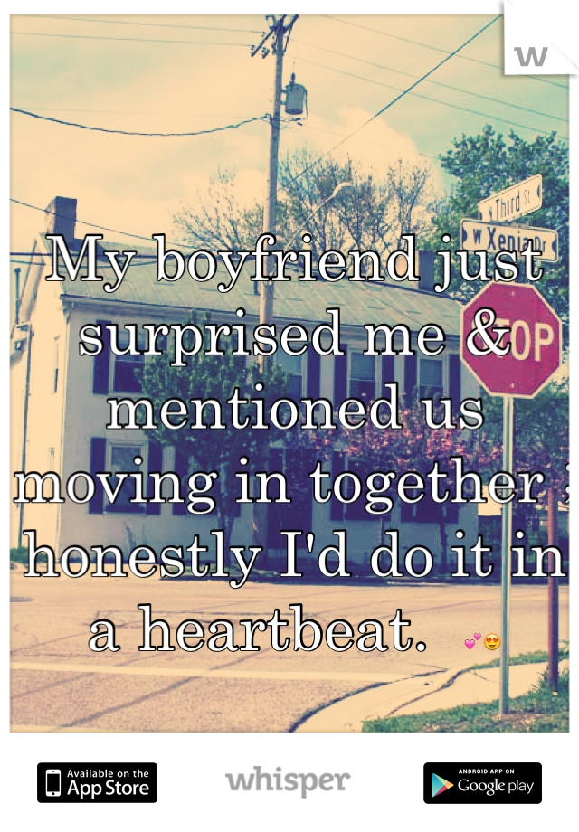 My boyfriend just surprised me & mentioned us moving in together ; honestly I'd do it in a heartbeat.  💕😍