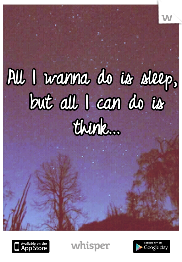 All I wanna do is sleep, but all I can do is think...