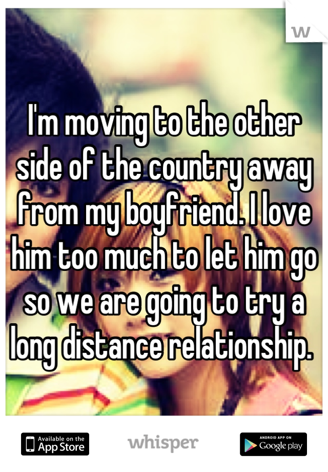 I'm moving to the other side of the country away from my boyfriend. I love him too much to let him go so we are going to try a long distance relationship.