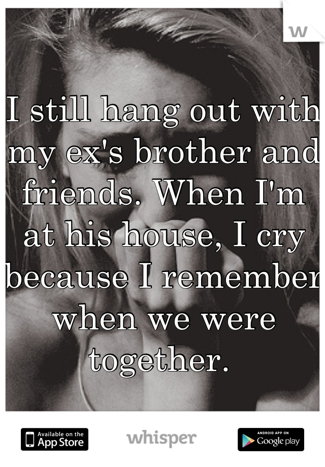 I still hang out with my ex's brother and friends. When I'm at his house, I cry because I remember when we were together.