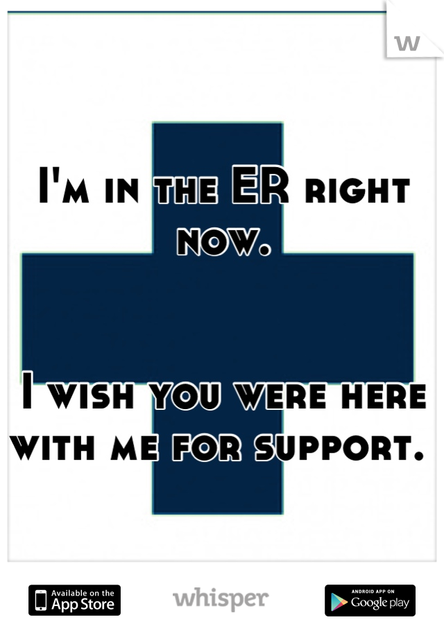 I'm in the ER right now.    I wish you were here with me for support.
