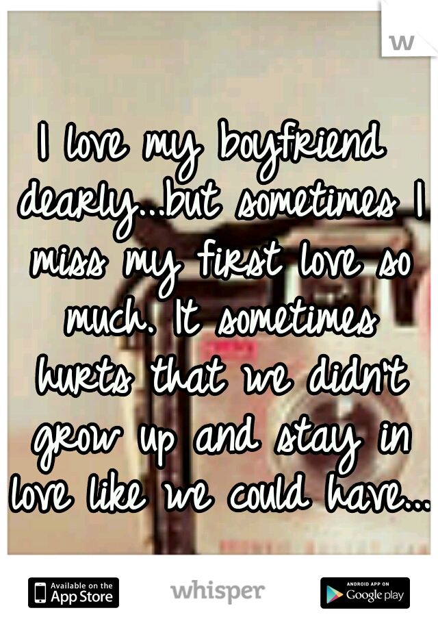I love my boyfriend dearly...but sometimes I miss my first love so much. It sometimes hurts that we didn't grow up and stay in love like we could have...