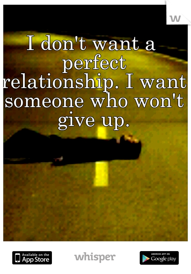 I don't want a perfect relationship. I want someone who won't give up.
