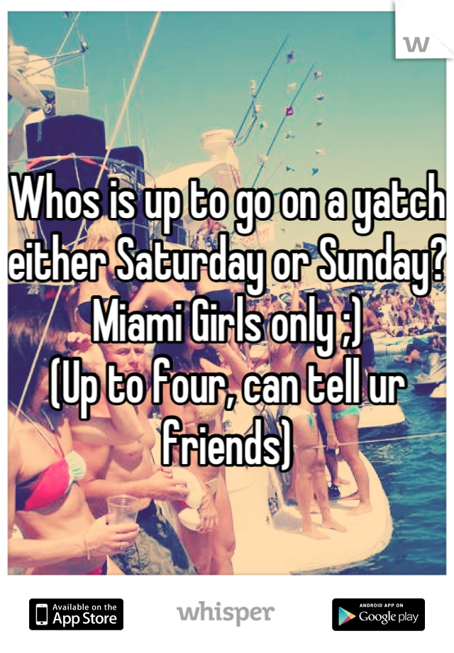 Whos is up to go on a yatch either Saturday or Sunday? Miami Girls only ;) (Up to four, can tell ur friends)