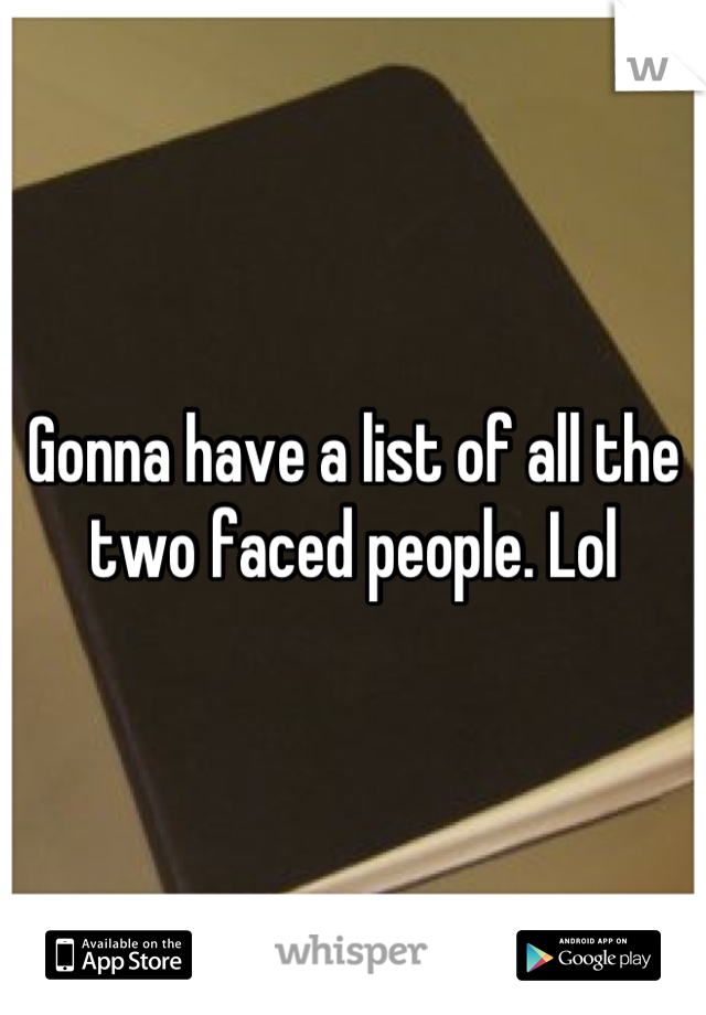 Gonna have a list of all the two faced people. Lol
