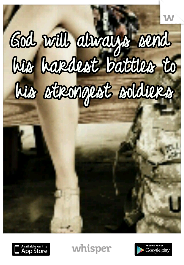 God will always send his hardest battles to his strongest soldiers