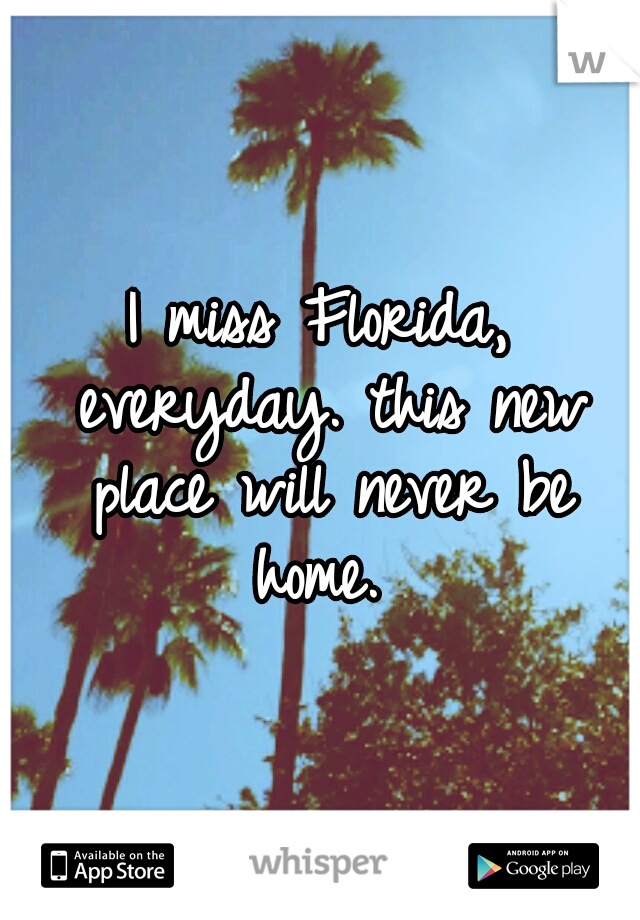 I miss Florida, everyday. this new place will never be home.