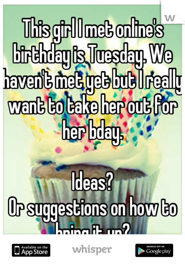 This girl I met online's birthday is Tuesday. We haven't met yet but I really want to take her out for her bday.  Ideas?  Or suggestions on how to bring it up?