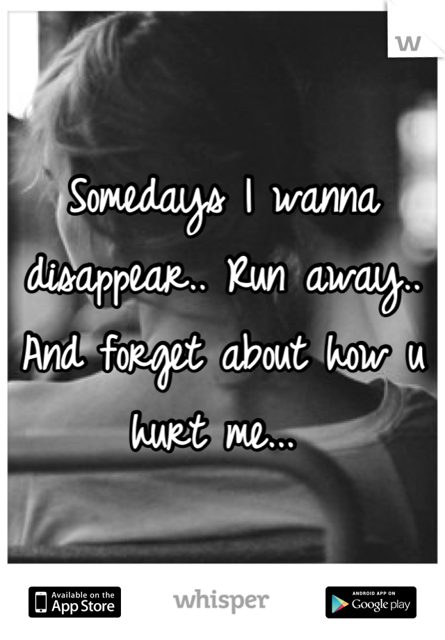 Somedays I wanna disappear.. Run away.. And forget about how u hurt me...
