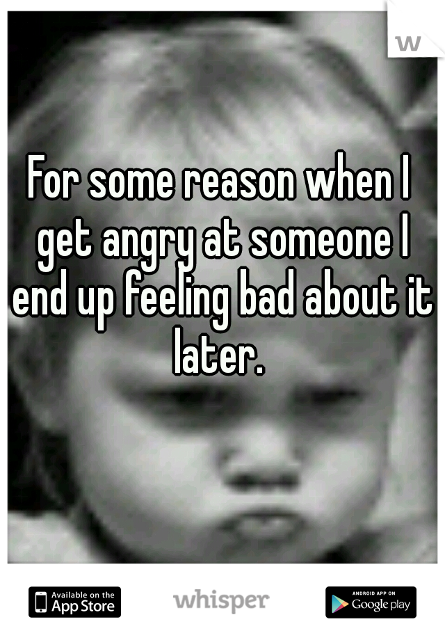 For some reason when I get angry at someone I end up feeling bad about it later.