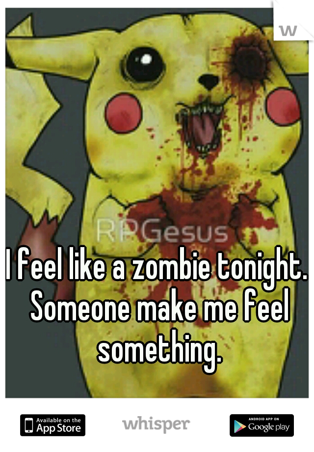I feel like a zombie tonight. Someone make me feel something.