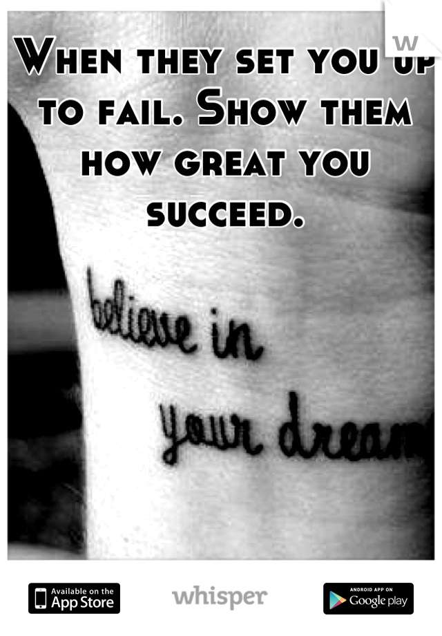 When they set you up to fail. Show them how great you succeed.