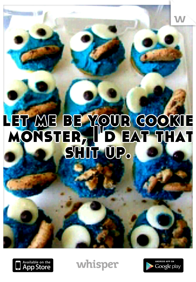 let me be your cookie monster, I'd eat that shit up.
