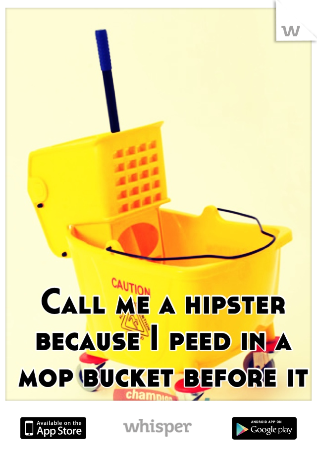 Call me a hipster because I peed in a mop bucket before it was cool...