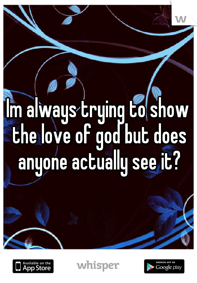 Im always trying to show the love of god but does anyone actually see it?
