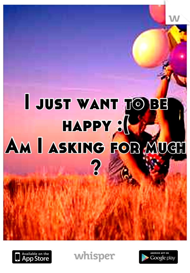 I just want to be happy :(  Am I asking for much ?