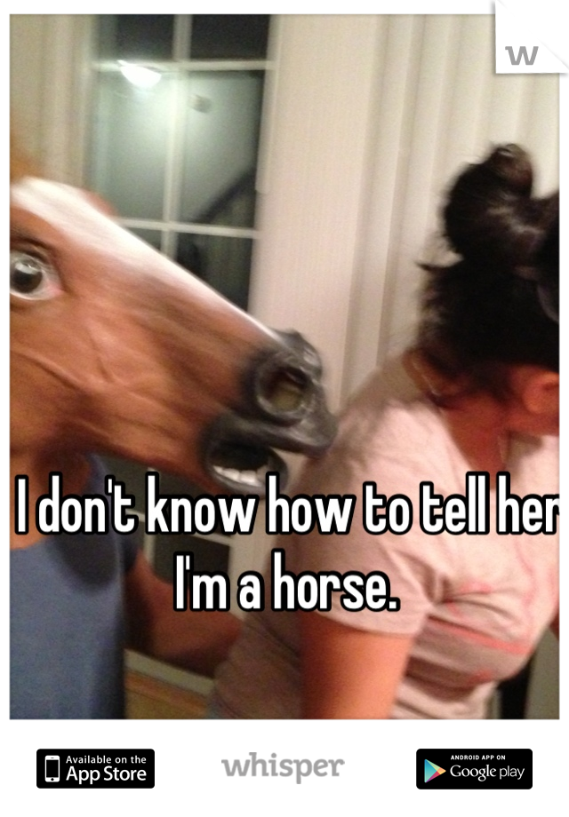 I don't know how to tell her I'm a horse.