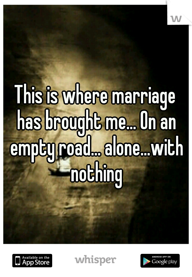 This is where marriage has brought me... On an empty road... alone...with nothing