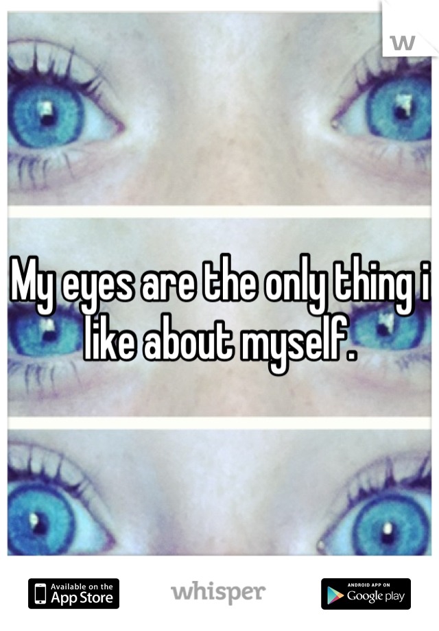 My eyes are the only thing i like about myself.