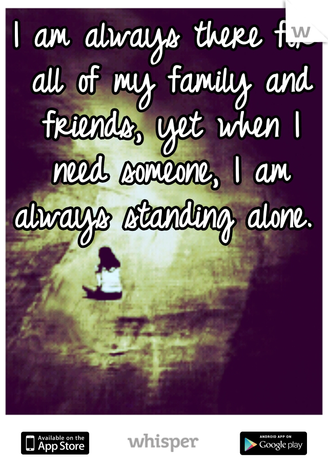 I am always there for all of my family and friends, yet when I need someone, I am always standing alone.