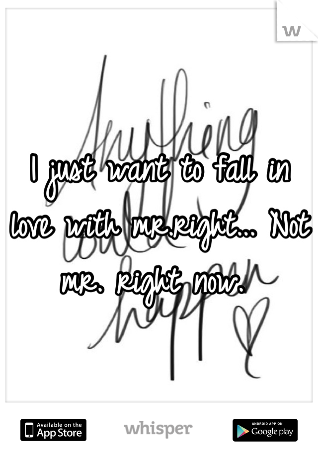 I just want to fall in love with mr.right... Not mr. right now.