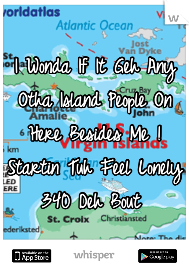 I Wonda If It Geh Any Otha Island People On Here Besides Me !  Startin Tuh Feel Lonely  340 Deh Bout