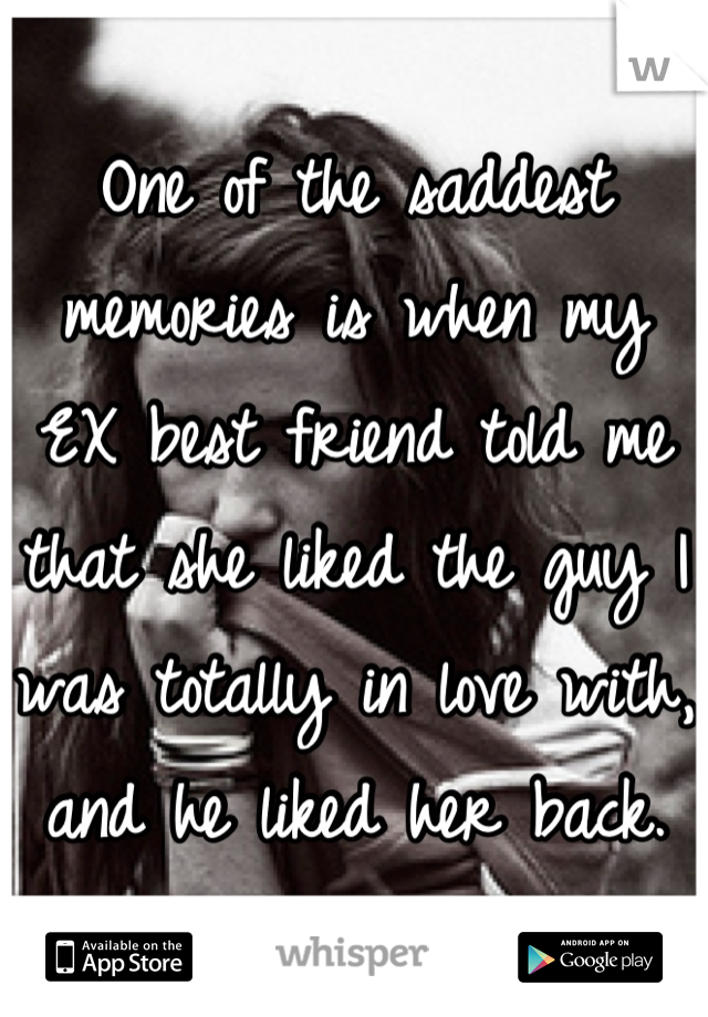 One of the saddest memories is when my EX best friend told me that she liked the guy I was totally in love with, and he liked her back.