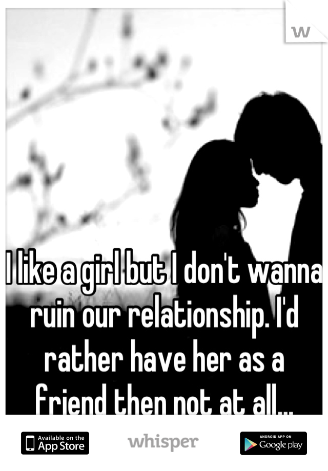I like a girl but I don't wanna ruin our relationship. I'd rather have her as a friend then not at all...