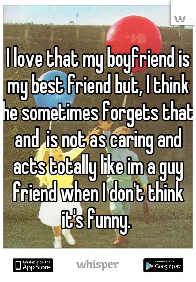 I love that my boyfriend is my best friend but, I think he sometimes forgets that and  is not as caring and acts totally like im a guy friend when I don't think it's funny.