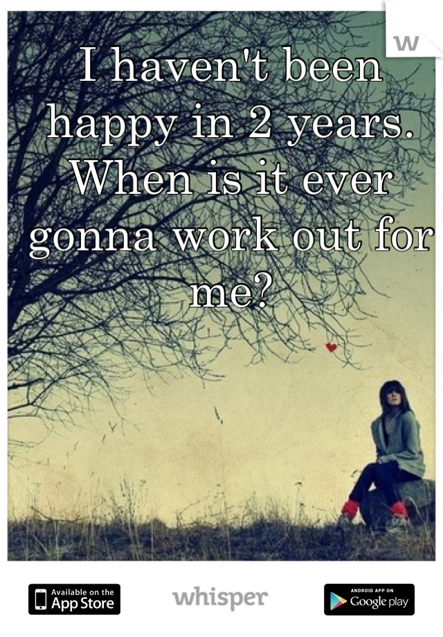 I haven't been happy in 2 years. When is it ever gonna work out for me?