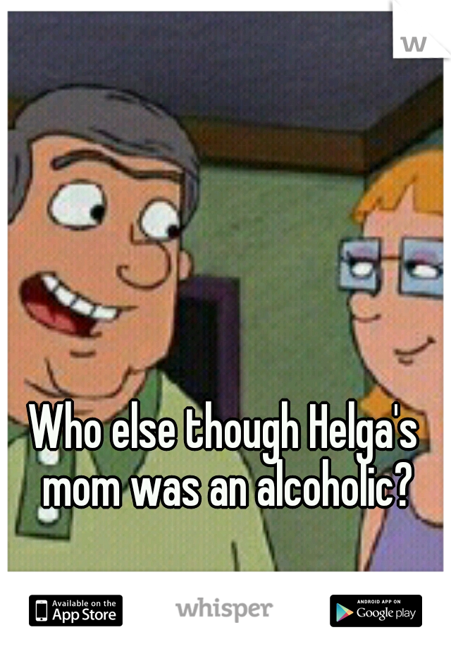 Who else though Helga's mom was an alcoholic?