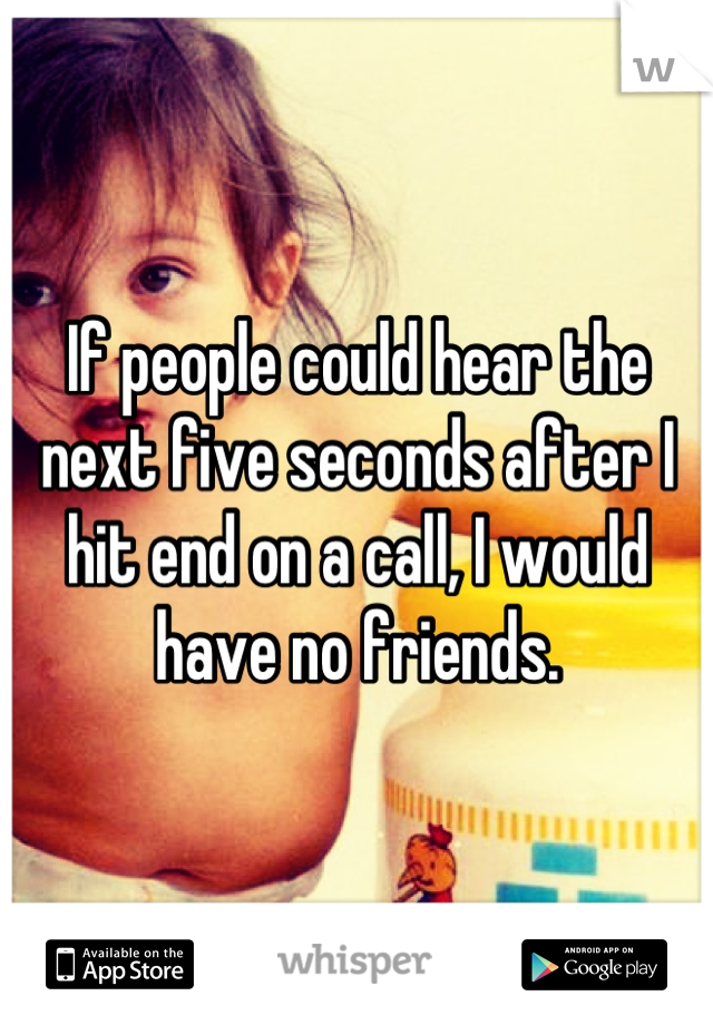 If people could hear the next five seconds after I hit end on a call, I would have no friends.