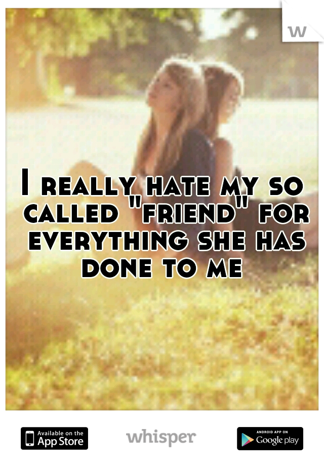 """I really hate my so called """"friend"""" for everything she has done to me"""