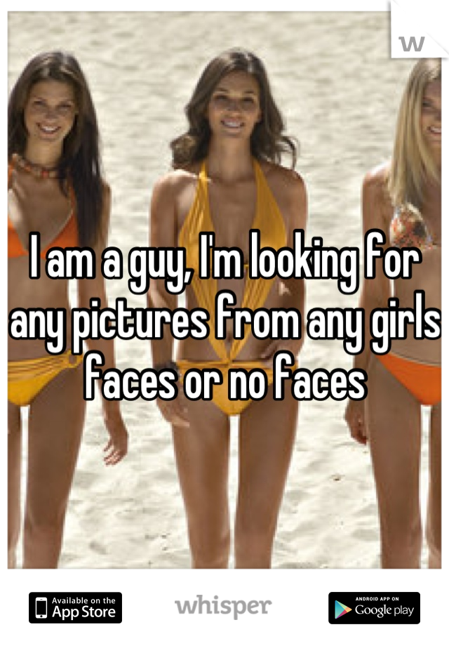 I am a guy, I'm looking for any pictures from any girls faces or no faces