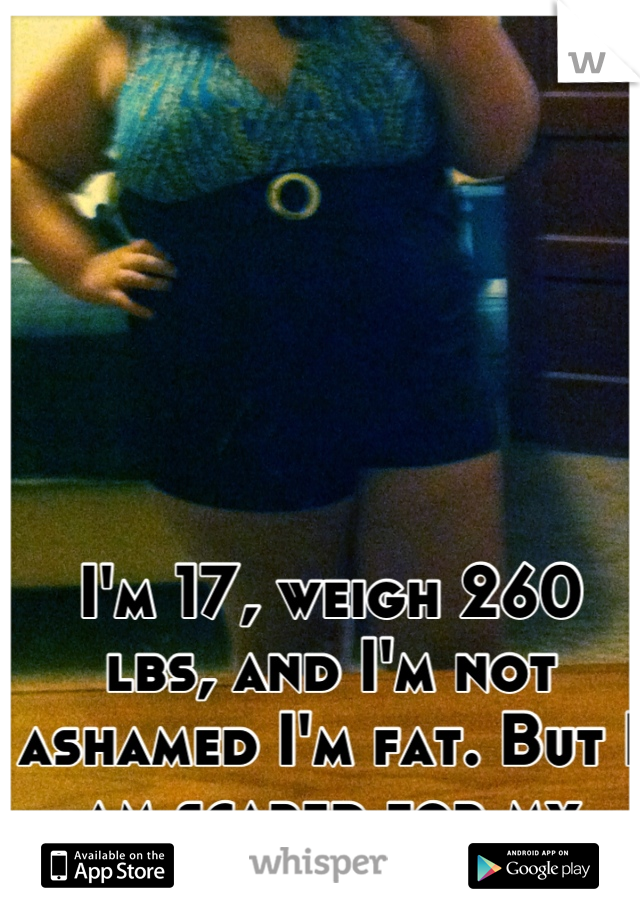 I'm 17, weigh 260 lbs, and I'm not ashamed I'm fat. But I am scared for my health.