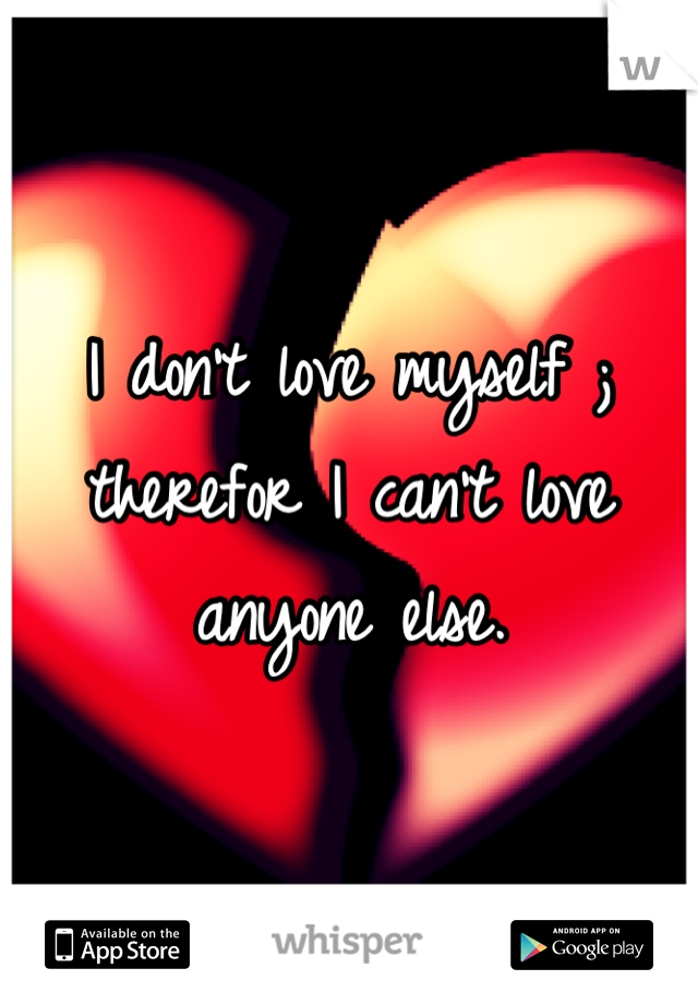 I don't love myself ; therefor I can't love anyone else.
