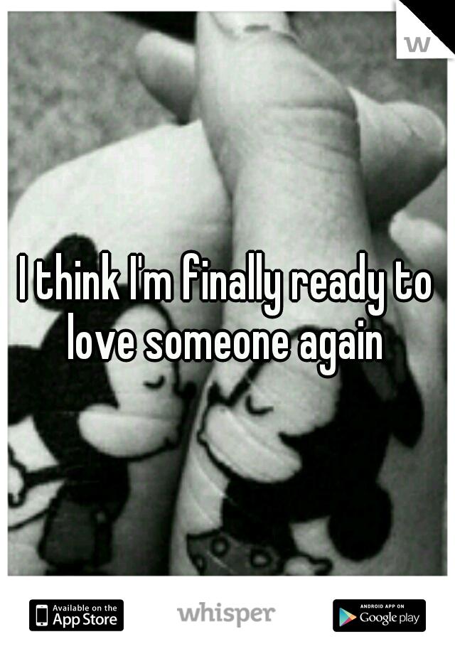 I think I'm finally ready to love someone again