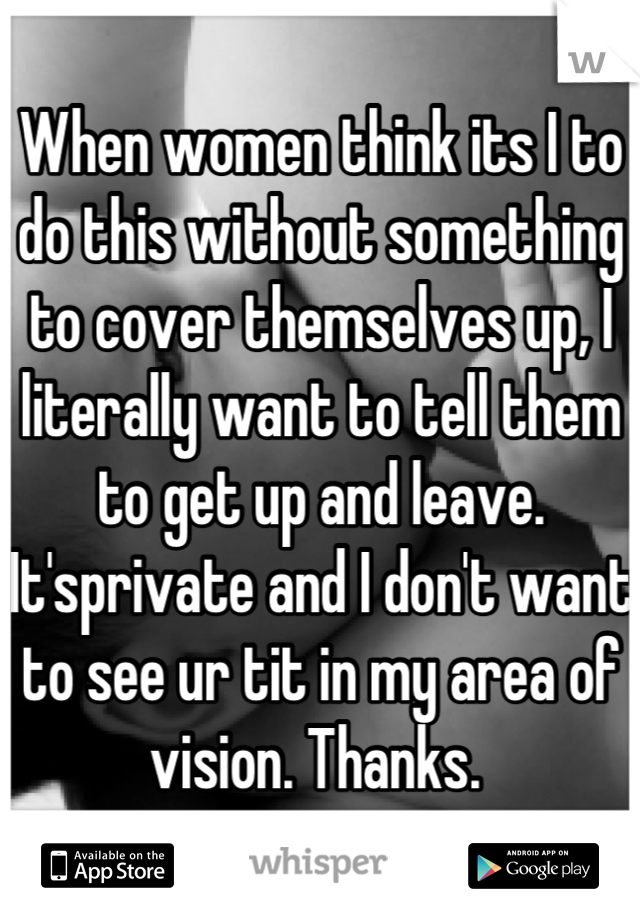 When women think its I to do this without something to cover themselves up, I literally want to tell them to get up and leave.  It'sprivate and I don't want to see ur tit in my area of vision. Thanks.