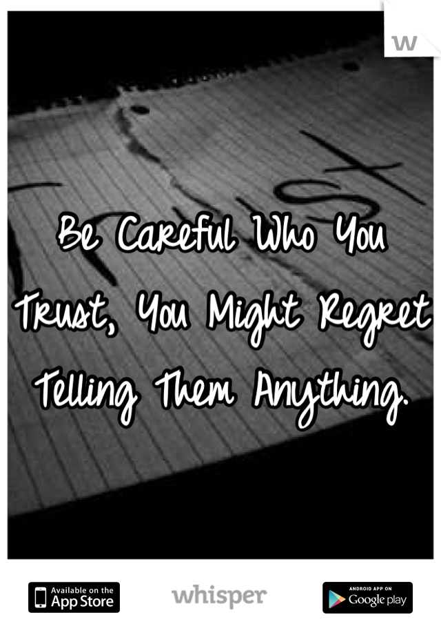 Be Careful Who You Trust, You Might Regret Telling Them Anything.