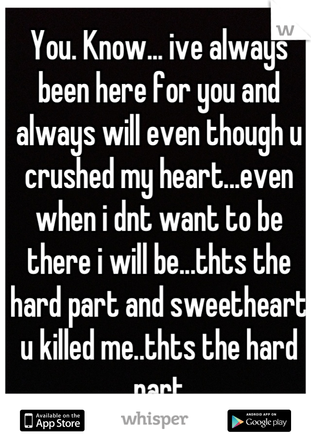 You. Know... ive always been here for you and always will even though u crushed my heart...even when i dnt want to be there i will be...thts the hard part and sweetheart u killed me..thts the hard part