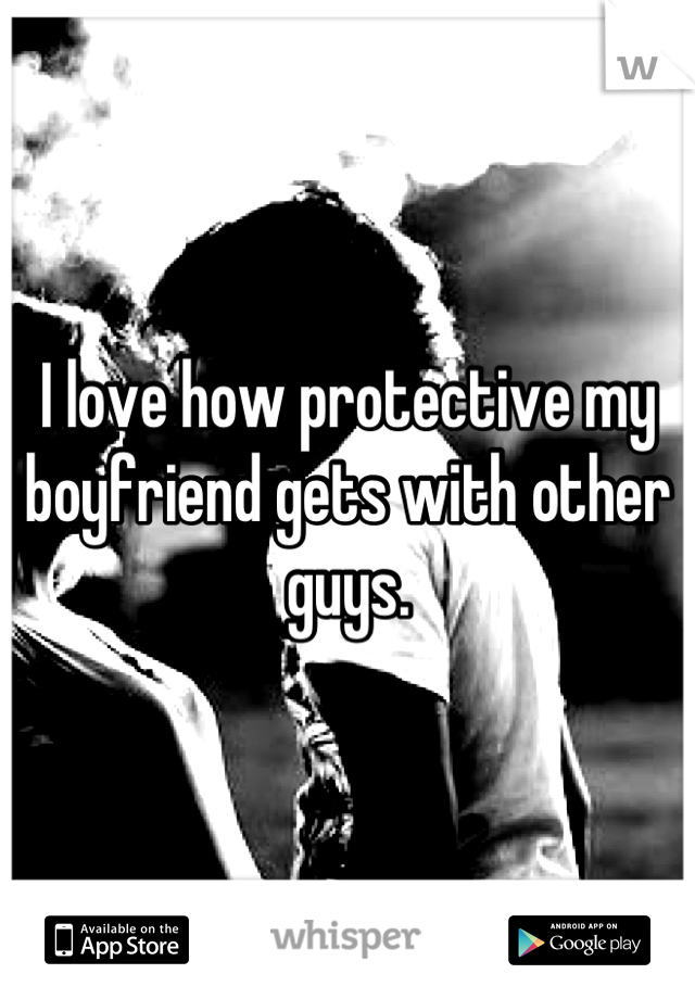 I love how protective my boyfriend gets with other guys.