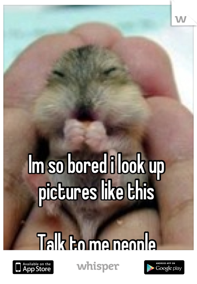 Im so bored i look up pictures like this  Talk to me people