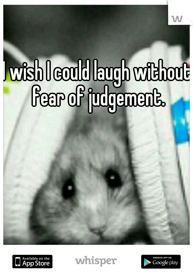 I wish I could laugh without fear of judgement.