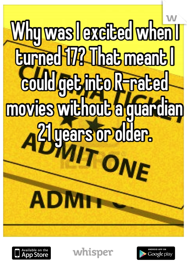 Why was I excited when I turned 17? That meant I could get into R-rated movies without a guardian 21 years or older.