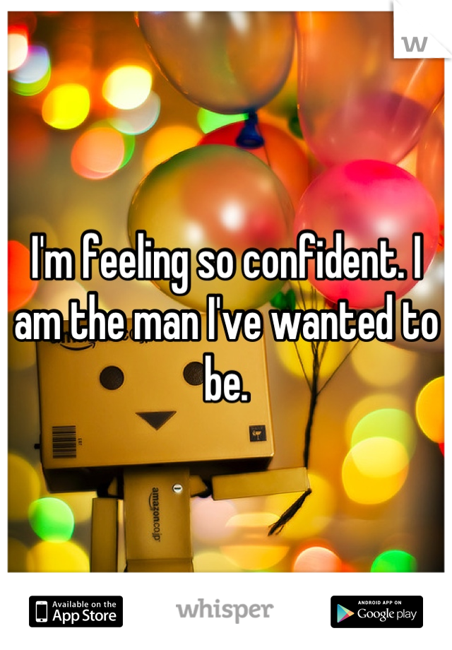 I'm feeling so confident. I am the man I've wanted to be.