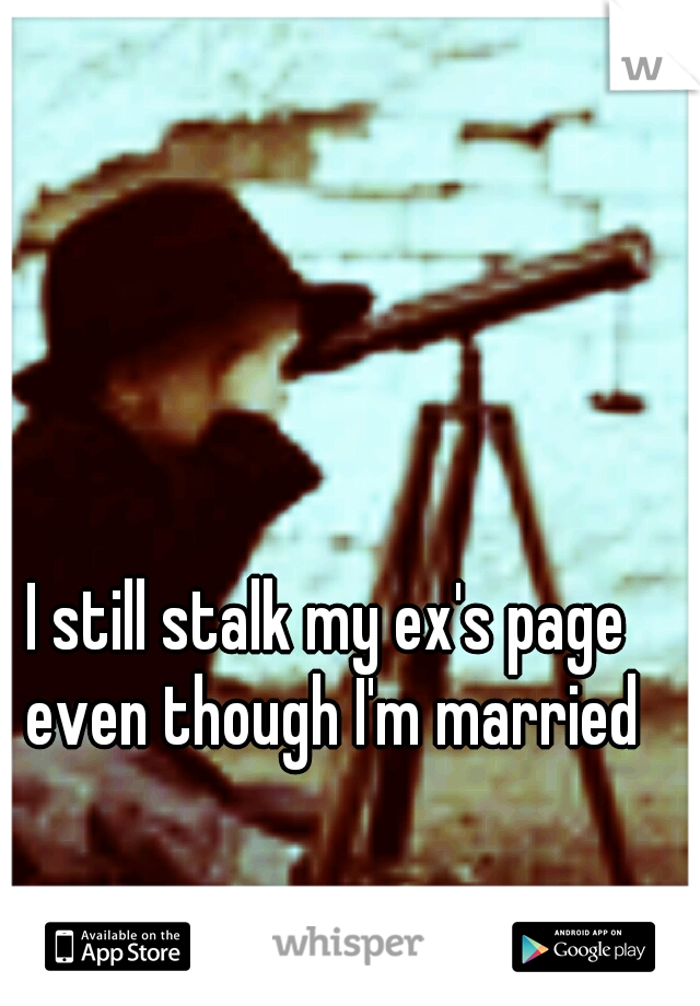 I still stalk my ex's page even though I'm married