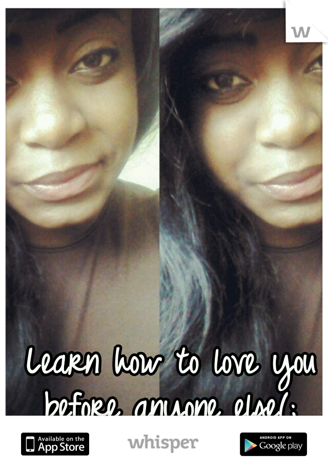 Learn how to love you before anyone else(;